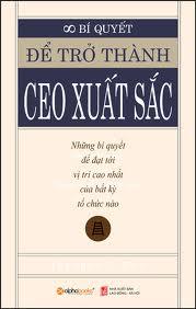 Bí Quyết Để Trở Thành CEO Xuất Sắc - Những Bí Quyết Để Đạt Tới Vị Trí Cao Nhất Của Bất Kỳ Tổ Chức Nào