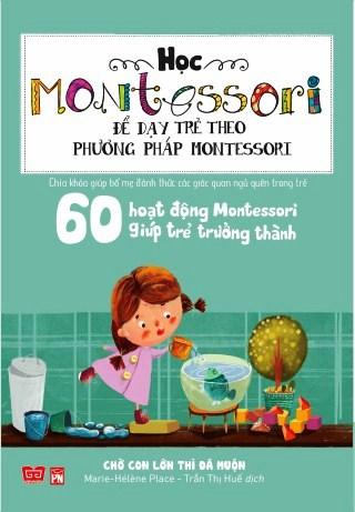 Học Montessori Để Dạy Trẻ Theo Phương Pháp Montessori - 60 Hoạt Động Montessori Giúp Trẻ Trưởng Thành: Chờ Con Lớn...