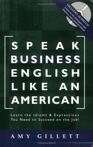 Speak Business English Like an American: Learn the Idioms  Expressions You Need to Succeed On The Job! (Book  Audio CD)