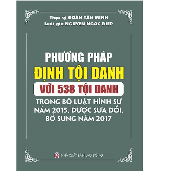 Sách Phương Pháp Định Tội Danh Với 538 Tội Danh Trong Bộ Luật Hình Sự Năm 2015 Sửa Đổi Bổ Sung 2017